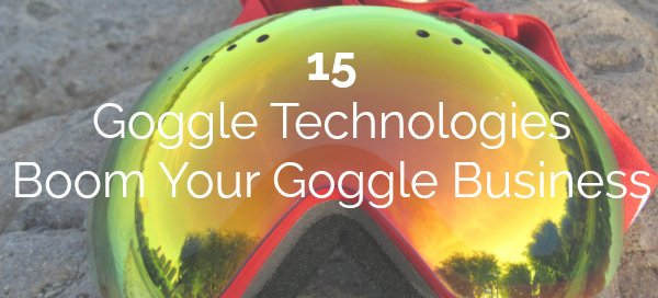 15 Goggle Technologies to Boom Your Goggle Business in 2018